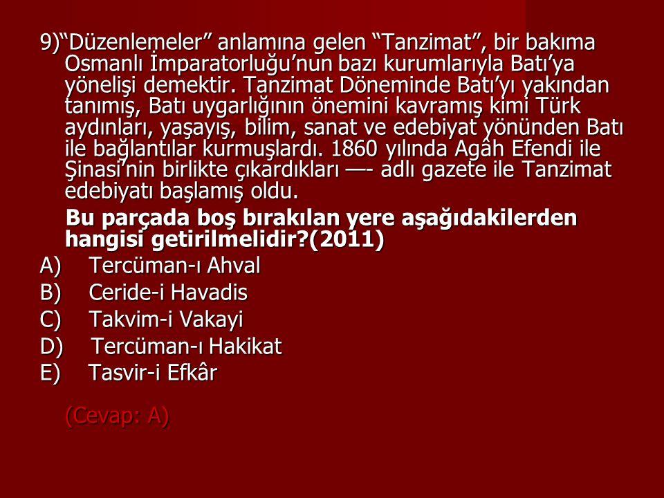 9) Düzenlemeler anlamına gelen Tanzimat , bir bakıma Osmanlı İmparatorluğu'nun bazı kurumlarıyla Batı'ya yönelişi demektir. Tanzimat Döneminde Batı'yı yakından tanımış, Batı uygarlığının önemini kavramış kimi Türk aydınları, yaşayış, bilim, sanat ve edebiyat yönünden Batı ile bağlantılar kurmuşlardı. 1860 yılında Agâh Efendi ile Şinasi'nin birlikte çıkardıkları —- adlı gazete ile Tanzimat edebiyatı başlamış oldu.