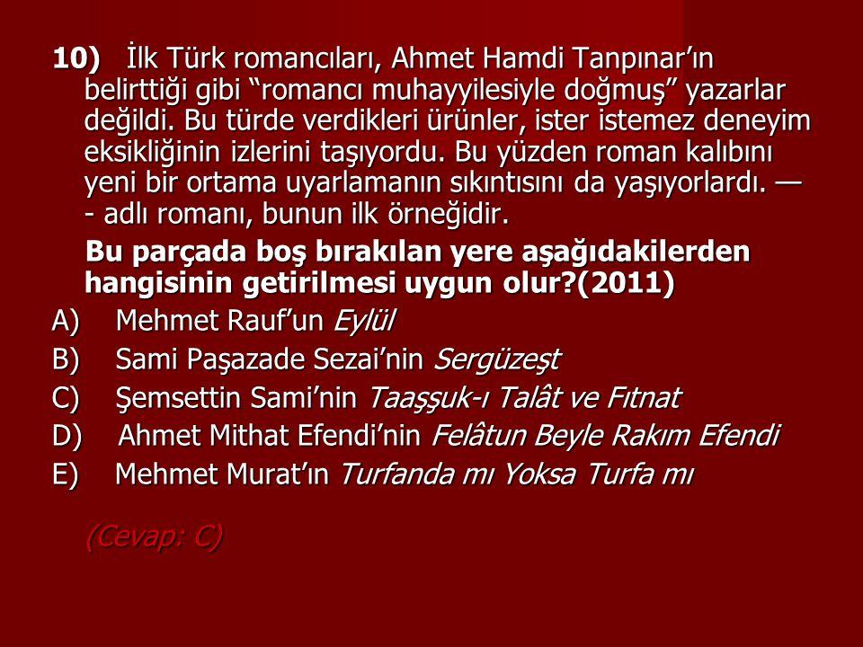 10) İlk Türk romancıları, Ahmet Hamdi Tanpınar'ın belirttiği gibi romancı muhayyilesiyle doğmuş yazarlar değildi. Bu türde verdikleri ürünler, ister istemez deneyim eksikliğinin izlerini taşıyordu. Bu yüzden roman kalıbını yeni bir ortama uyarlamanın sıkıntısını da yaşıyorlardı. —- adlı romanı, bunun ilk örneğidir.