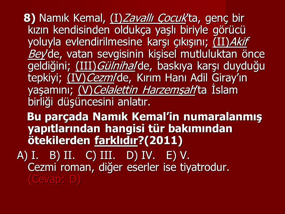 8) Namık Kemal, (I)Zavallı Çocuk'ta, genç bir kızın kendisinden oldukça yaşlı biriyle görücü yoluyla evlendirilmesine karşı çıkışını; (II)Akif Bey'de, vatan sevgisinin kişisel mutluluktan önce geldiğini; (III)Gülnihal'de, baskıya karşı duyduğu tepkiyi; (IV)Cezmi'de, Kırım Hanı Adil Giray'ın yaşamını; (V)Celalettin Harzemşah'ta İslam birliği düşüncesini anlatır.