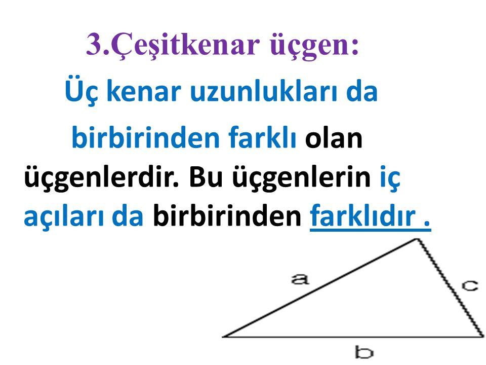 3.Çeşitkenar üçgen: Üç kenar uzunlukları da. birbirinden farklı olan üçgenlerdir.