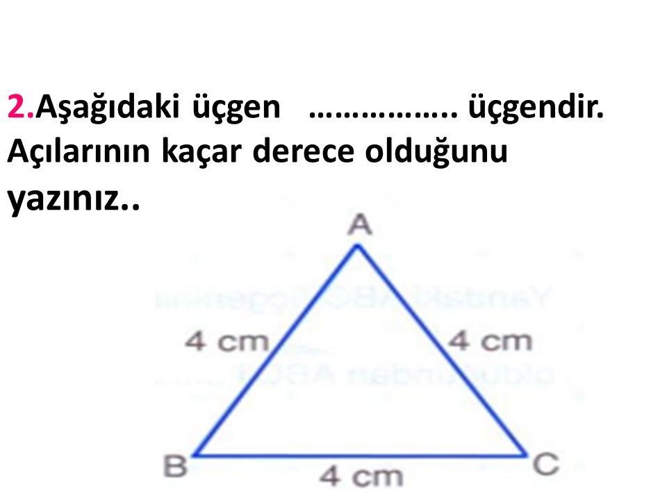 2. Aşağıdaki üçgen ……………. üçgendir