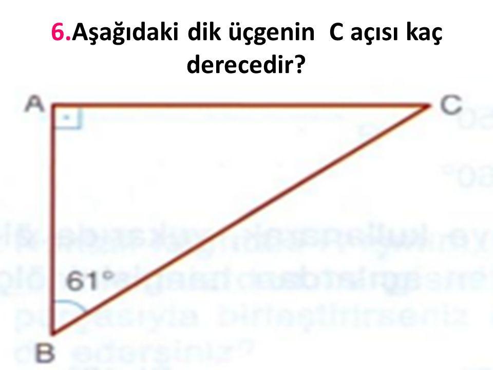 6.Aşağıdaki dik üçgenin C açısı kaç derecedir