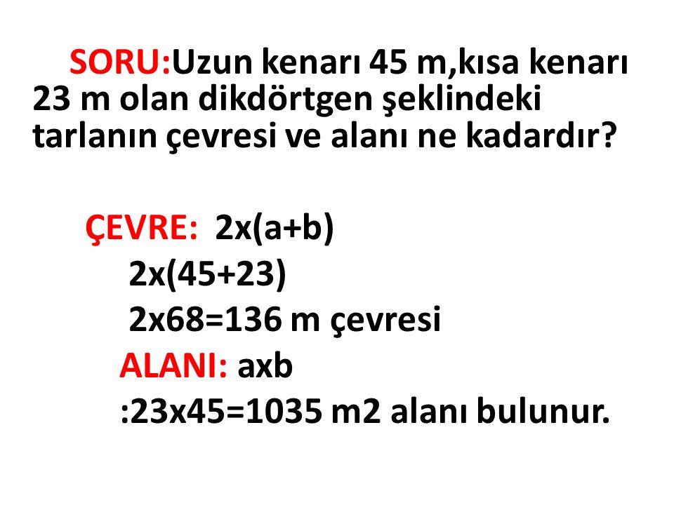 ÇEVRE: 2x(a+b) 2x(45+23) 2x68=136 m çevresi ALANI: axb
