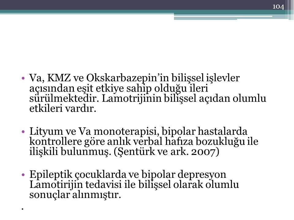 Va, KMZ ve Okskarbazepin'in bilişsel işlevler açısından eşit etkiye sahip olduğu ileri sürülmektedir. Lamotrijinin bilişsel açıdan olumlu etkileri vardır.