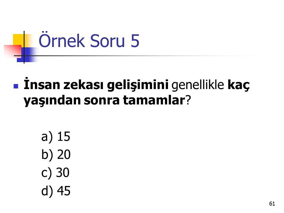 Örnek Soru 5 İnsan zekası gelişimini genellikle kaç yaşından sonra tamamlar a) 15. b) 20. c) 30.