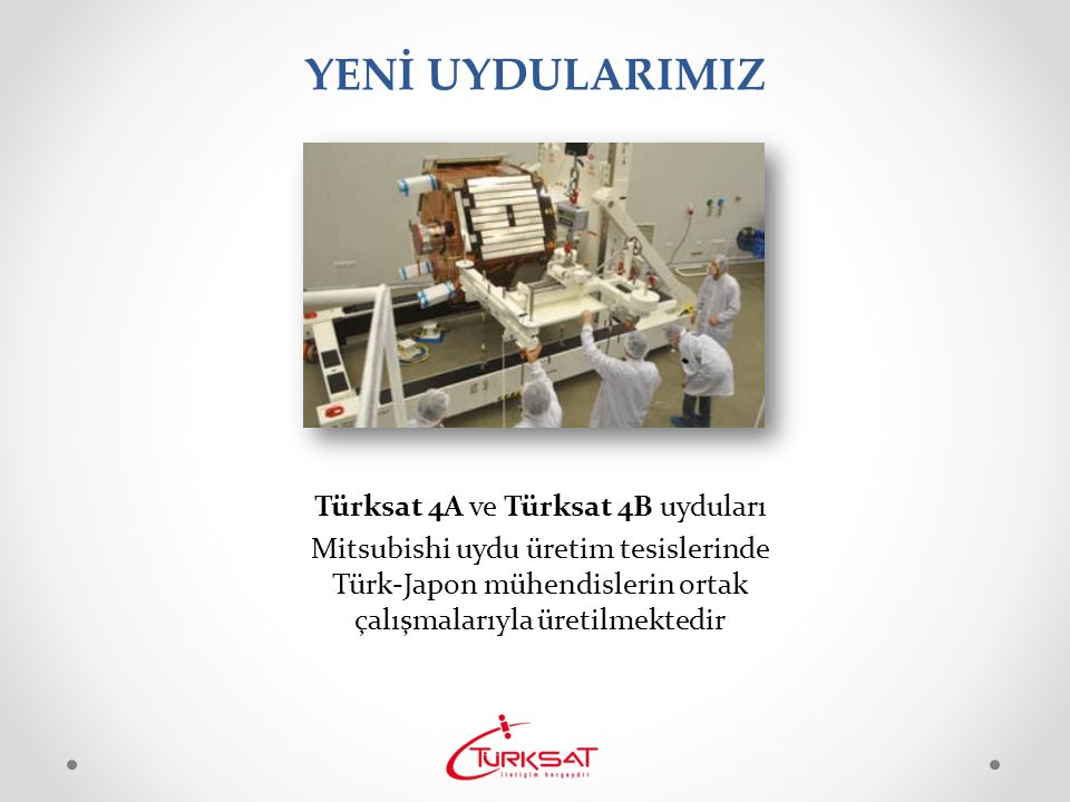 YENİ UYDULARIMIZ Türksat 4A ve Türksat 4B uyduları Mitsubishi uydu üretim tesislerinde Türk-Japon mühendislerin ortak çalışmalarıyla üretilmektedir