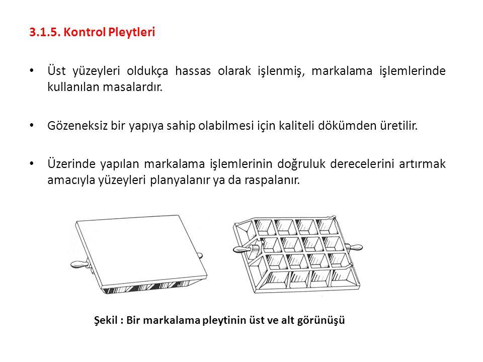 3.1.5. Kontrol Pleytleri Üst yüzeyleri oldukça hassas olarak işlenmiş, markalama işlemlerinde kullanılan masalardır.