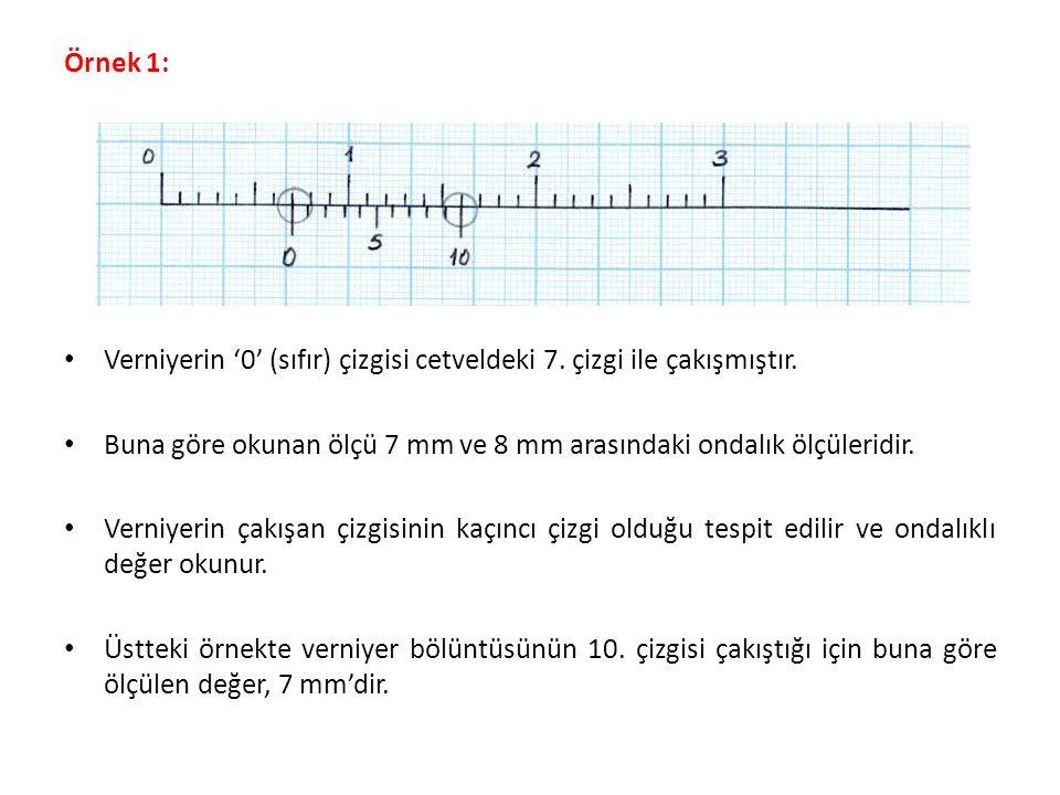 Örnek 1: Verniyerin '0' (sıfır) çizgisi cetveldeki 7. çizgi ile çakışmıştır. Buna göre okunan ölçü 7 mm ve 8 mm arasındaki ondalık ölçüleridir.