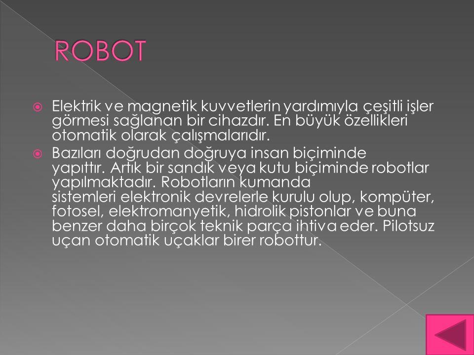 ROBOT Elektrik ve magnetik kuvvetlerin yardımıyla çeşitli işler görmesi sağlanan bir cihazdır. En büyük özellikleri otomatik olarak çalışmalarıdır.