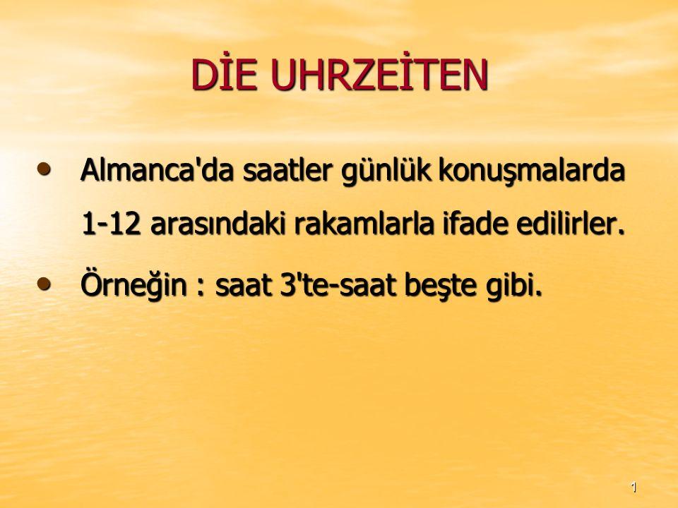 DİE UHRZEİTEN Almanca da saatler günlük konuşmalarda 1-12 arasındaki rakamlarla ifade edilirler.