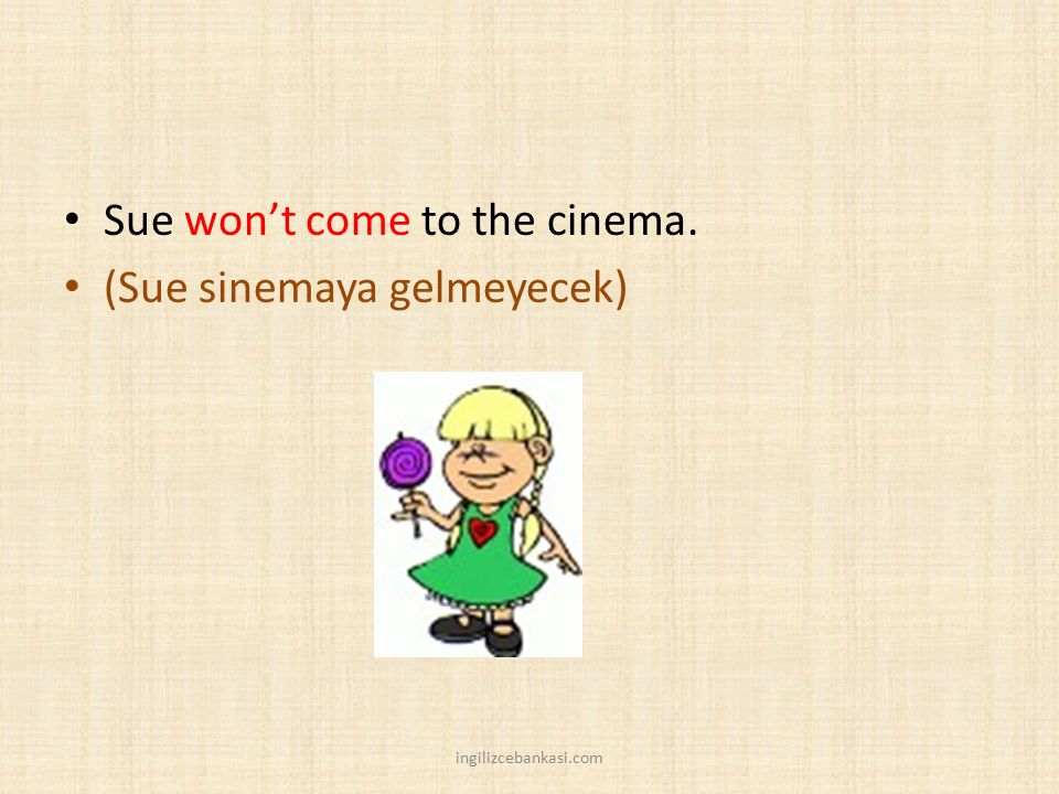 Sue won't come to the cinema. (Sue sinemaya gelmeyecek)