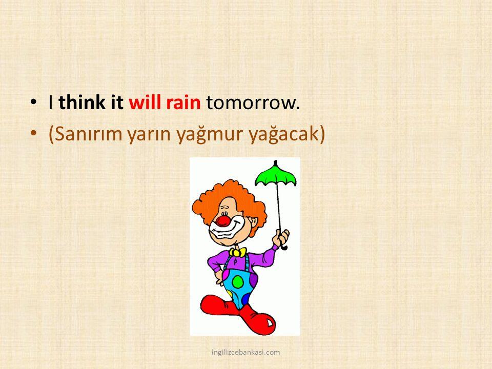 I think it will rain tomorrow. (Sanırım yarın yağmur yağacak)