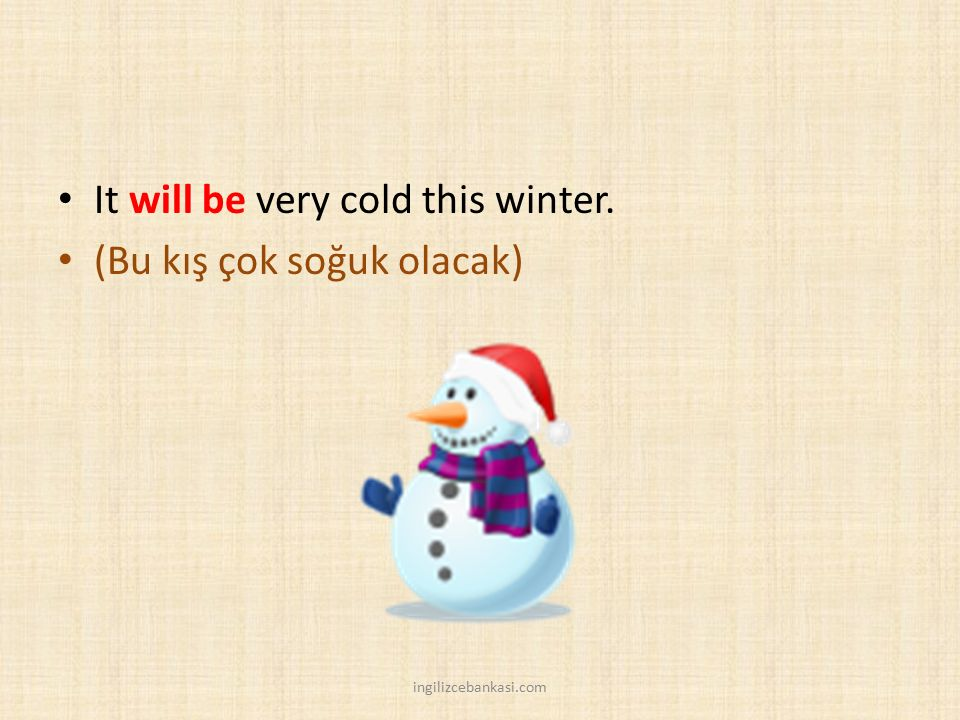 It will be very cold this winter. (Bu kış çok soğuk olacak)