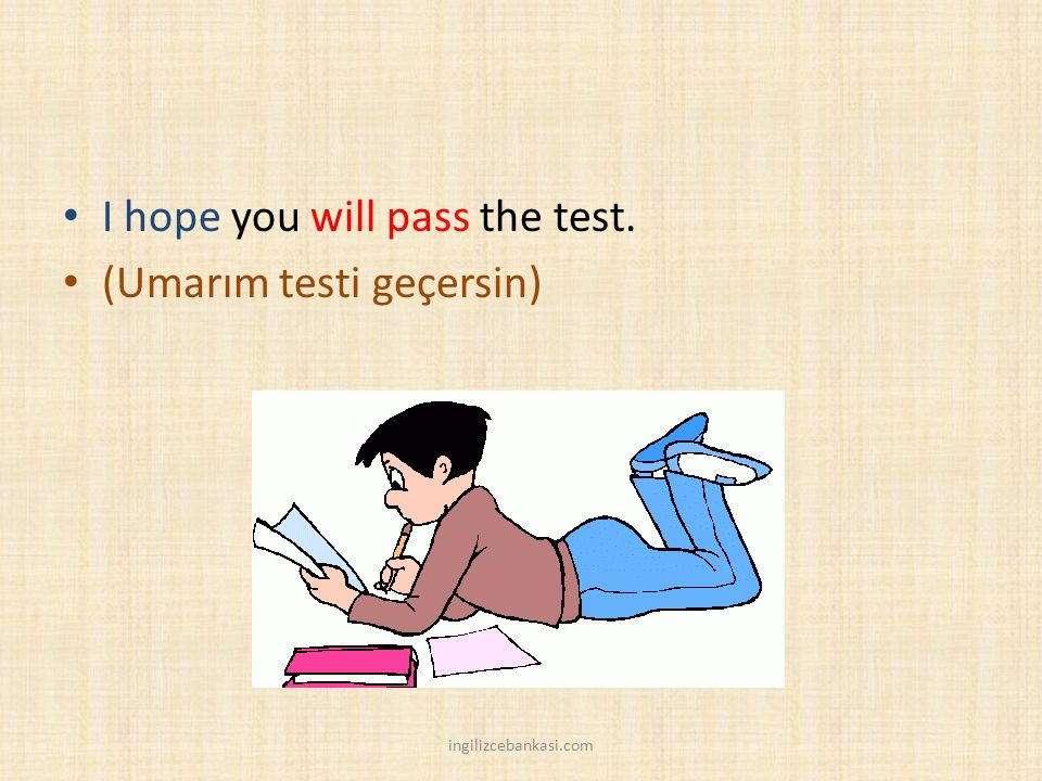 I hope you will pass the test. (Umarım testi geçersin)