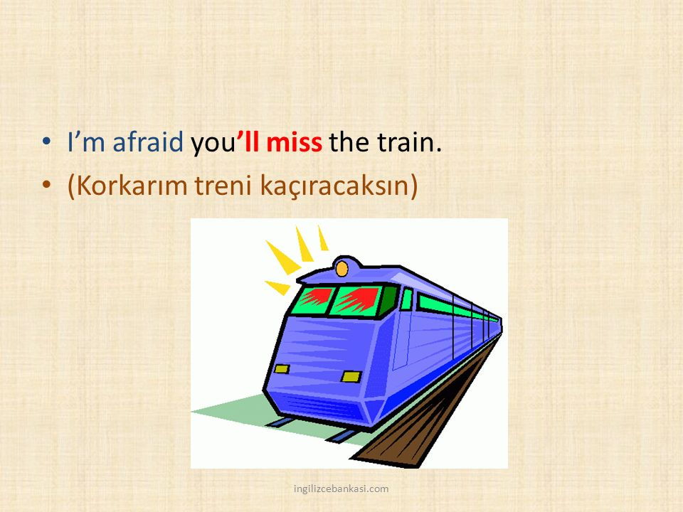 I'm afraid you'll miss the train. (Korkarım treni kaçıracaksın)