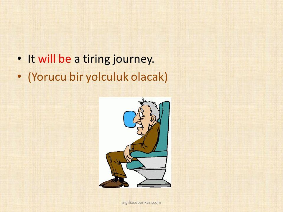 It will be a tiring journey. (Yorucu bir yolculuk olacak)