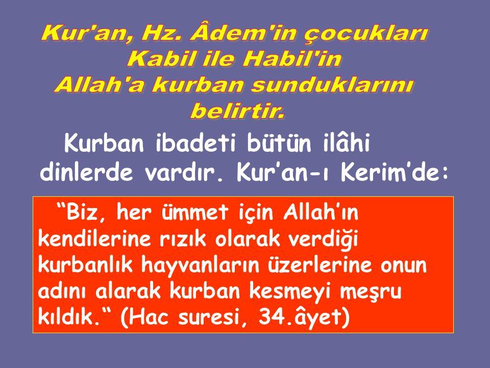 Kurban ibadeti bütün ilâhi dinlerde vardır. Kur'an-ı Kerim'de: