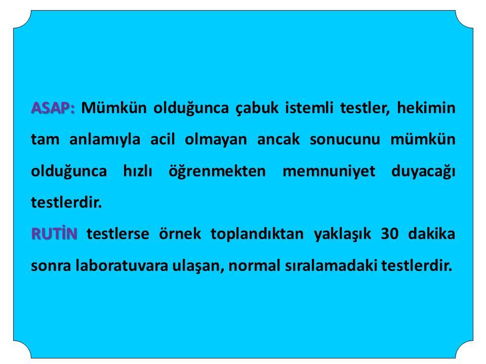 ASAP: Mümkün olduğunca çabuk istemli testler, hekimin tam anlamıyla acil olmayan ancak sonucunu mümkün olduğunca hızlı öğrenmekten memnuniyet duyacağı testlerdir.