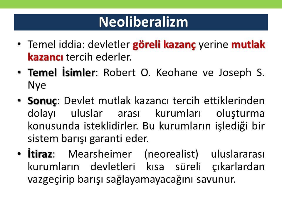 Neoliberalizm Temel iddia: devletler göreli kazanç yerine mutlak kazancı tercih ederler. Temel İsimler: Robert O. Keohane ve Joseph S. Nye.