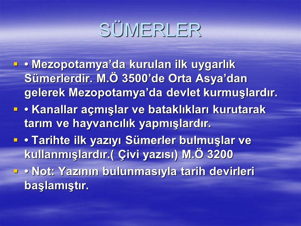 SÜMERLER • Mezopotamya'da kurulan ilk uygarlık Sümerlerdir. M.Ö 3500'de Orta Asya'dan gelerek Mezopotamya'da devlet kurmuşlardır.