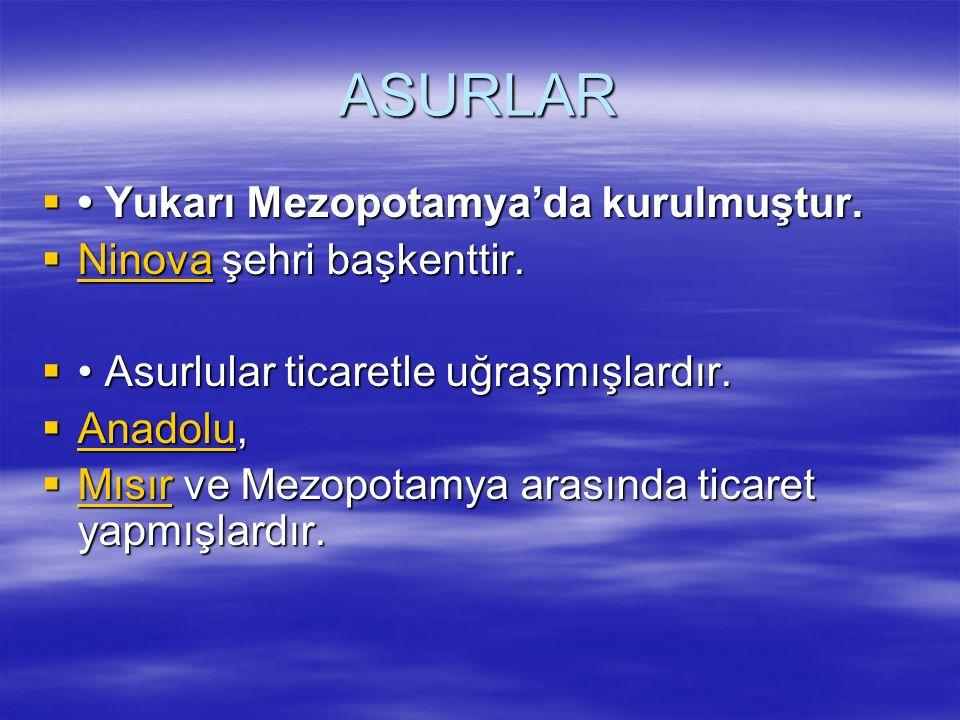 ASURLAR • Yukarı Mezopotamya'da kurulmuştur. Ninova şehri başkenttir.