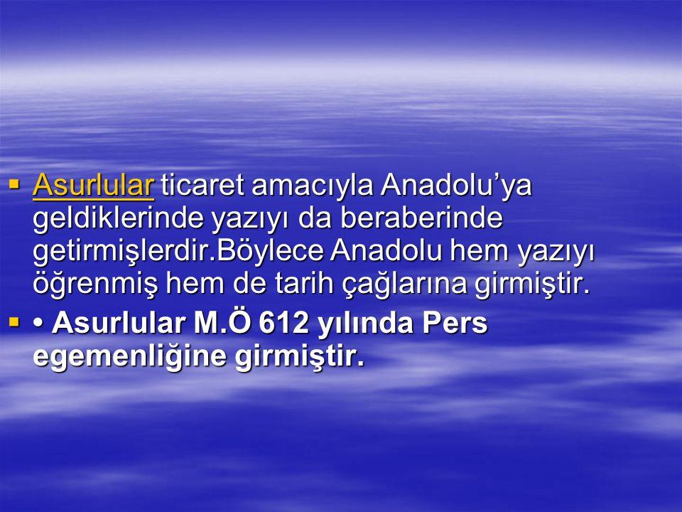 Asurlular ticaret amacıyla Anadolu'ya geldiklerinde yazıyı da beraberinde getirmişlerdir.Böylece Anadolu hem yazıyı öğrenmiş hem de tarih çağlarına girmiştir.