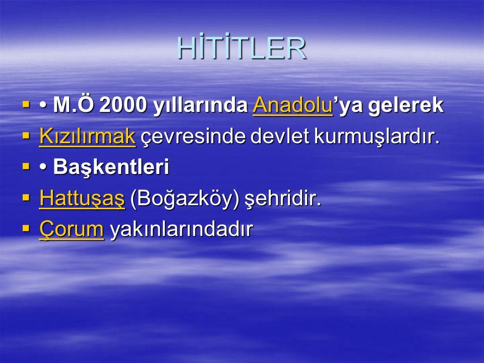HİTİTLER • M.Ö 2000 yıllarında Anadolu'ya gelerek