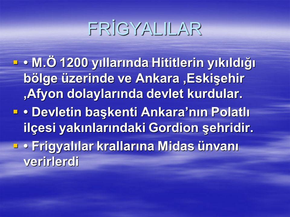FRİGYALILAR • M.Ö 1200 yıllarında Hititlerin yıkıldığı bölge üzerinde ve Ankara ,Eskişehir ,Afyon dolaylarında devlet kurdular.