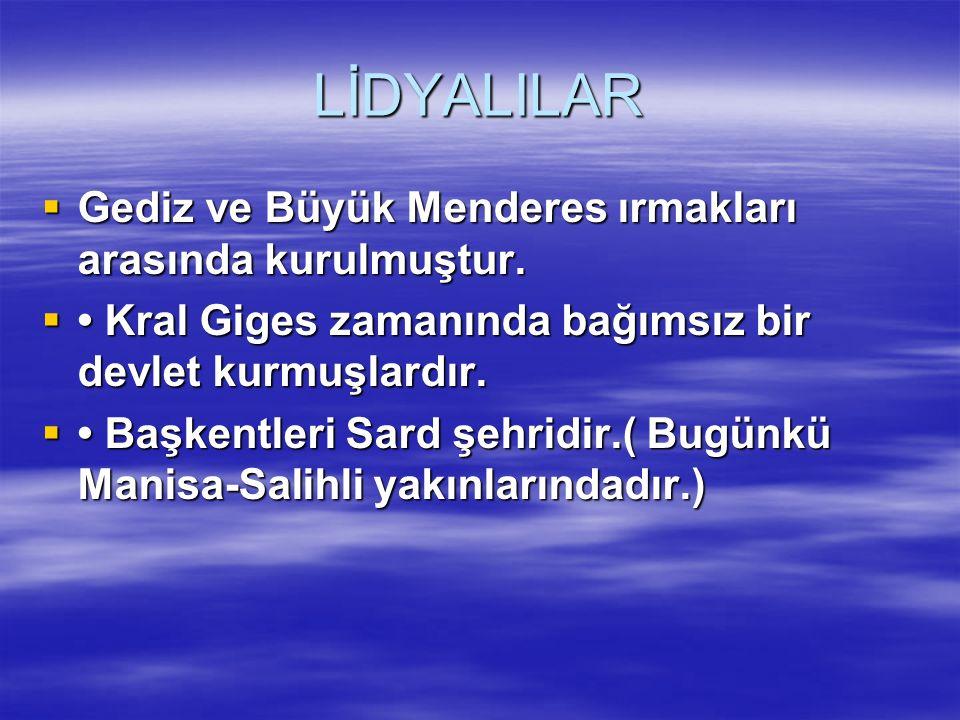 LİDYALILAR Gediz ve Büyük Menderes ırmakları arasında kurulmuştur.