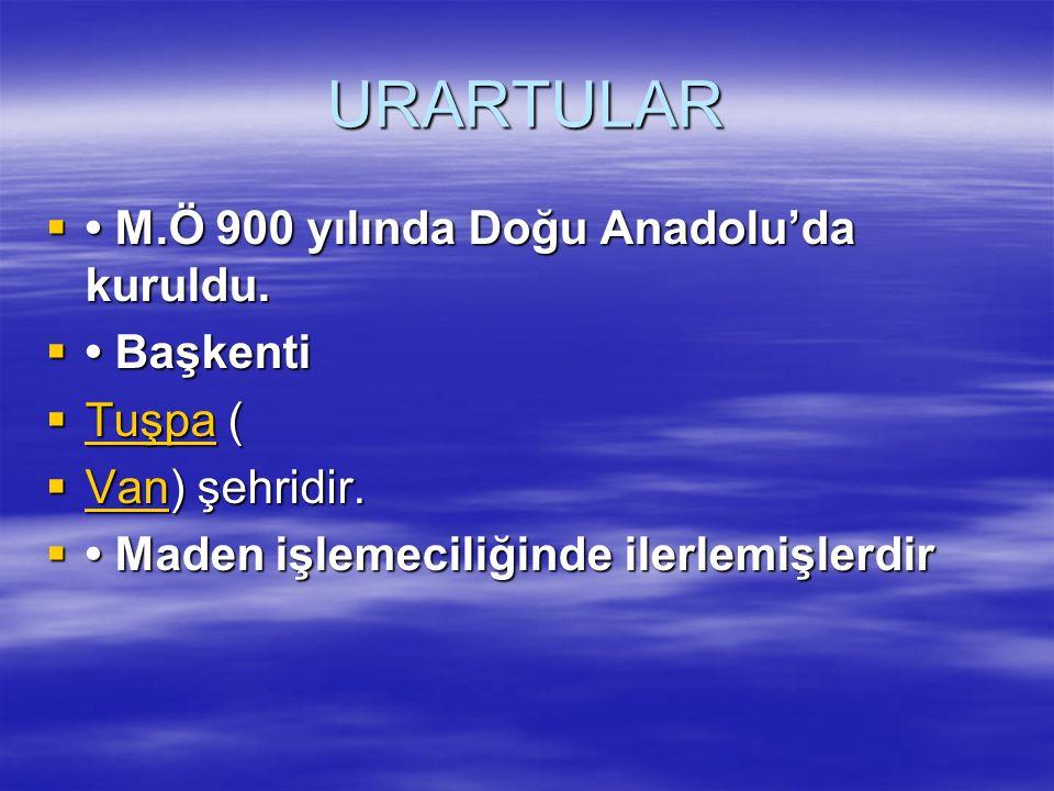URARTULAR • M.Ö 900 yılında Doğu Anadolu'da kuruldu. • Başkenti