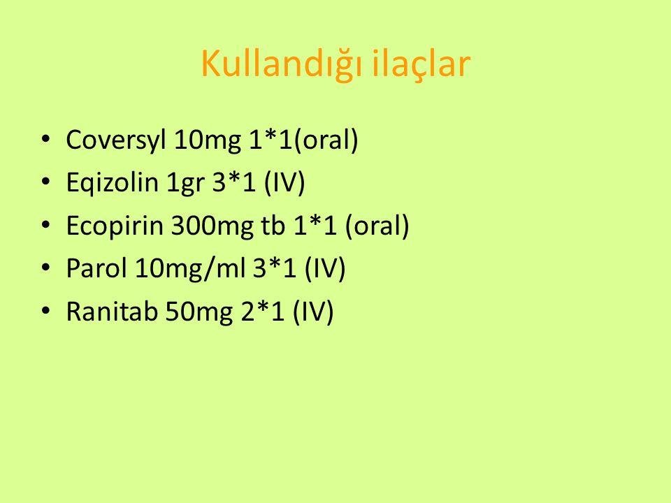 Kullandığı ilaçlar Coversyl 10mg 1*1(oral) Eqizolin 1gr 3*1 (IV)