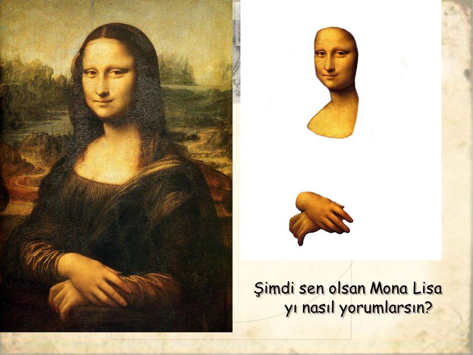 Şimdi sen olsan Mona Lisa yı nasıl yorumlarsın