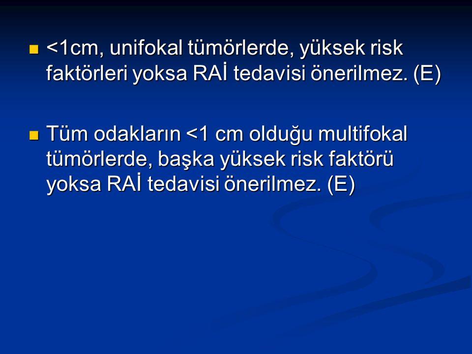 <1cm, unifokal tümörlerde, yüksek risk faktörleri yoksa RAİ tedavisi önerilmez. (E)