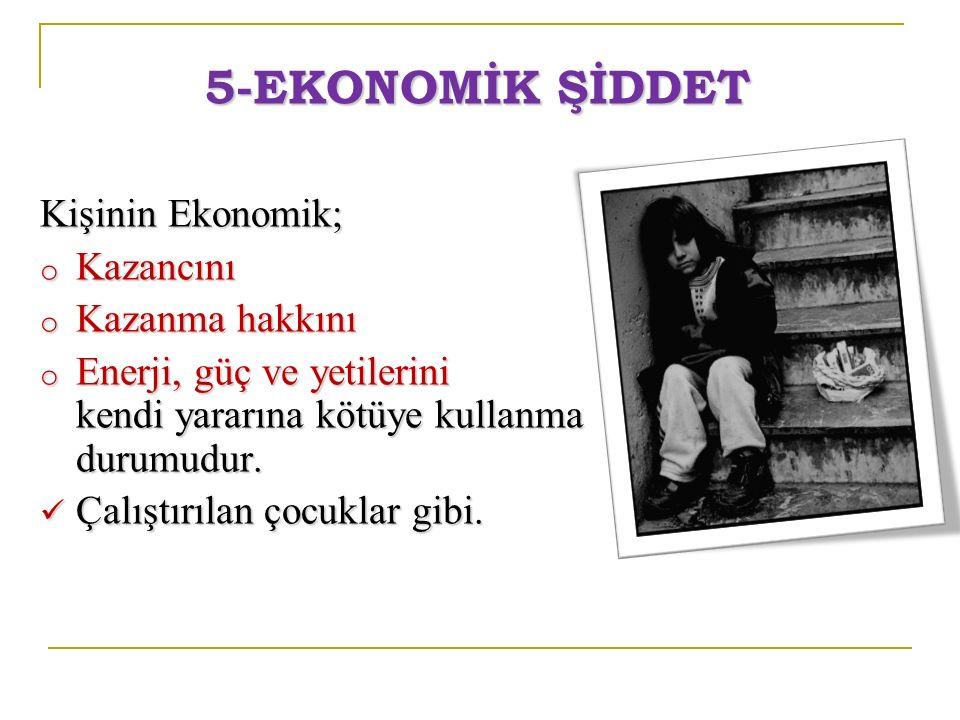 5-EKONOMİK ŞİDDET Kişinin Ekonomik; Kazancını Kazanma hakkını