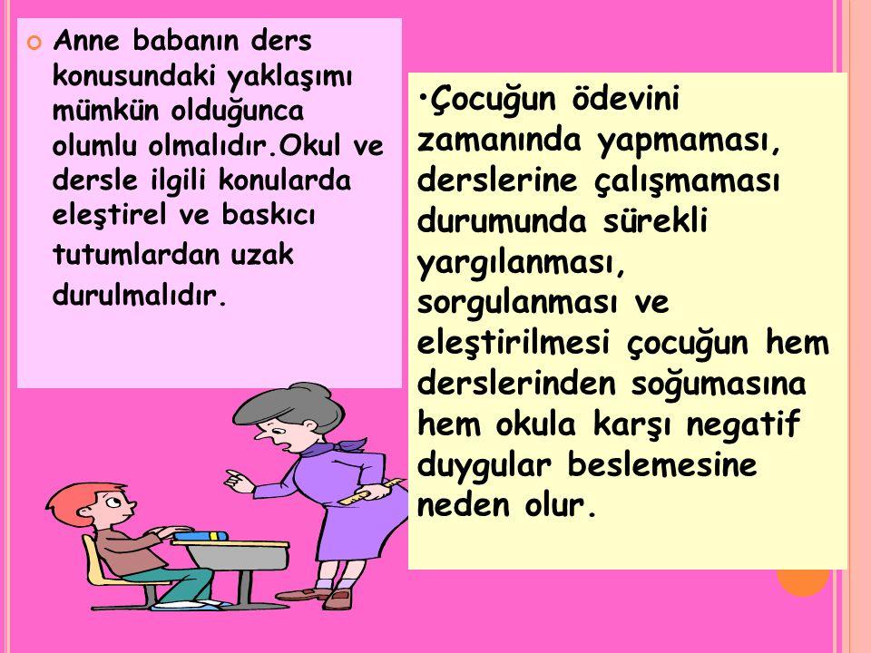 Anne babanın ders konusundaki yaklaşımı mümkün olduğunca olumlu olmalıdır.Okul ve dersle ilgili konularda eleştirel ve baskıcı tutumlardan uzak durulmalıdır.