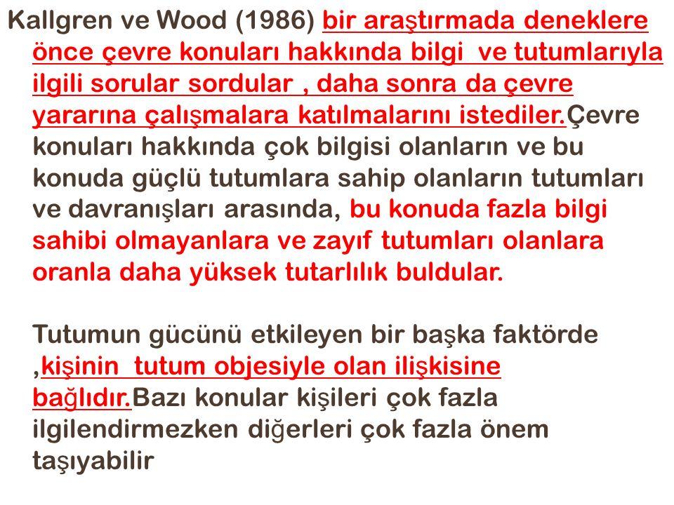Kallgren ve Wood (1986) bir araştırmada deneklere önce çevre konuları hakkında bilgi ve tutumlarıyla ilgili sorular sordular , daha sonra da çevre yararına çalışmalara katılmalarını istediler.Çevre konuları hakkında çok bilgisi olanların ve bu konuda güçlü tutumlara sahip olanların tutumları ve davranışları arasında, bu konuda fazla bilgi sahibi olmayanlara ve zayıf tutumları olanlara oranla daha yüksek tutarlılık buldular.