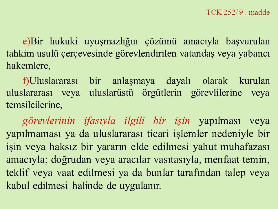 TCK 252/ 9 . madde e)Bir hukuki uyuşmazlığın çözümü amacıyla başvurulan tahkim usulü çerçevesinde görevlendirilen vatandaş veya yabancı hakemlere,