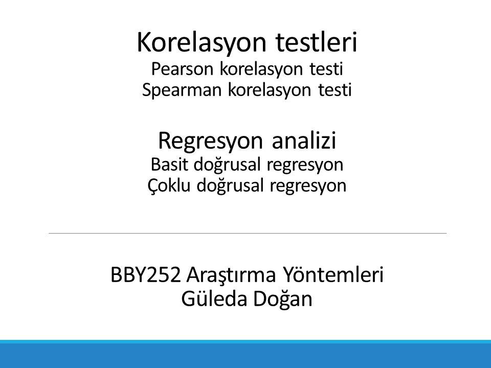 Korelasyon testleri Pearson korelasyon testi Spearman korelasyon testi Regresyon analizi Basit doğrusal regresyon Çoklu doğrusal regresyon BBY252 Araştırma Yöntemleri Güleda Doğan