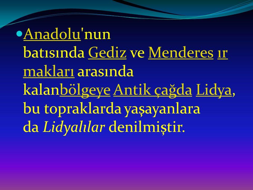 Anadolu nun batısında Gediz ve Menderes ırmakları arasında kalanbölgeye Antik çağda Lidya, bu topraklarda yaşayanlara da Lidyalılar denilmiştir.