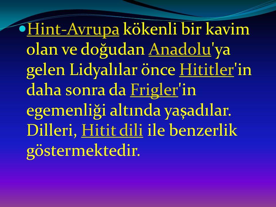 Hint-Avrupa kökenli bir kavim olan ve doğudan Anadolu ya gelen Lidyalılar önce Hititler in daha sonra da Frigler in egemenliği altında yaşadılar.