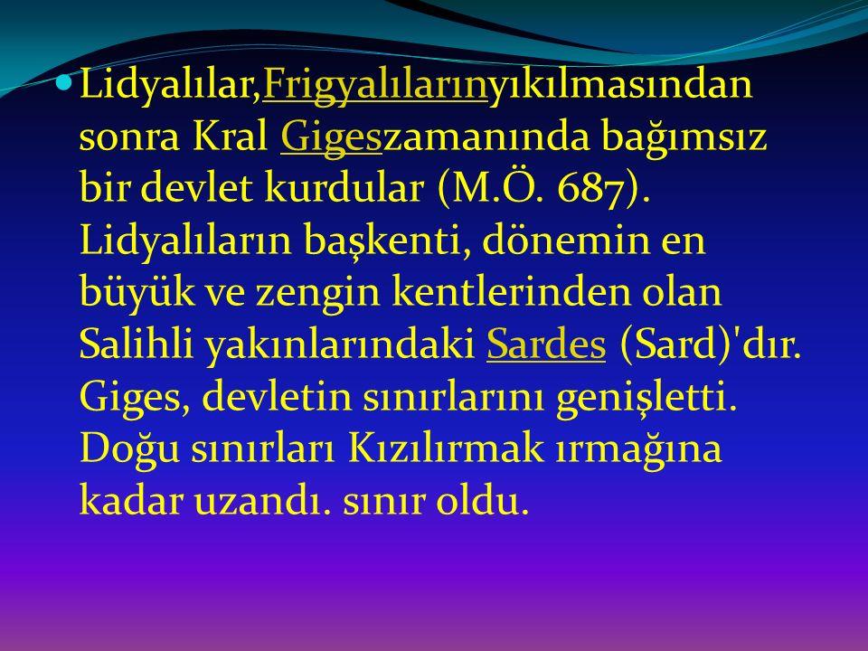Lidyalılar,Frigyalılarınyıkılmasından sonra Kral Gigeszamanında bağımsız bir devlet kurdular (M.Ö.