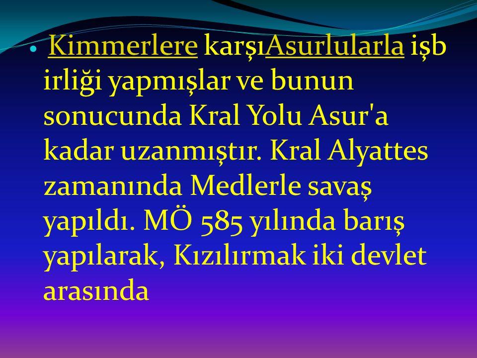 Kimmerlere karşıAsurlularla işbirliği yapmışlar ve bunun sonucunda Kral Yolu Asur a kadar uzanmıştır.