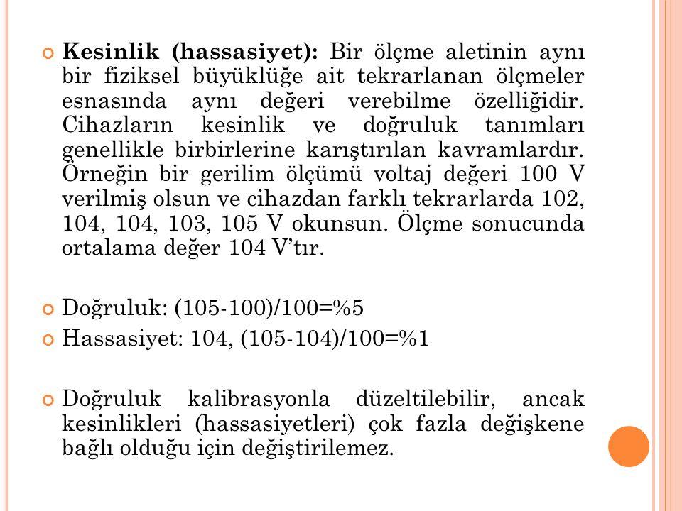 Kesinlik (hassasiyet): Bir ölçme aletinin aynı bir fiziksel büyüklüğe ait tekrarlanan ölçmeler esnasında aynı değeri verebilme özelliğidir. Cihazların kesinlik ve doğruluk tanımları genellikle birbirlerine karıştırılan kavramlardır. Örneğin bir gerilim ölçümü voltaj değeri 100 V verilmiş olsun ve cihazdan farklı tekrarlarda 102, 104, 104, 103, 105 V okunsun. Ölçme sonucunda ortalama değer 104 V'tır.