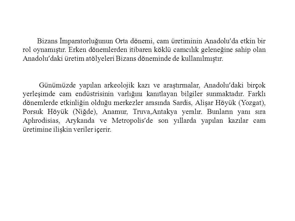 Bizans İmparatorluğunun Orta dönemi, cam üretiminin Anadolu'da etkin bir rol oynamıştır. Erken dönemlerden itibaren köklü camcılık geleneğine sahip olan Anadolu'daki üretim atölyeleri Bizans döneminde de kullanılmıştır.