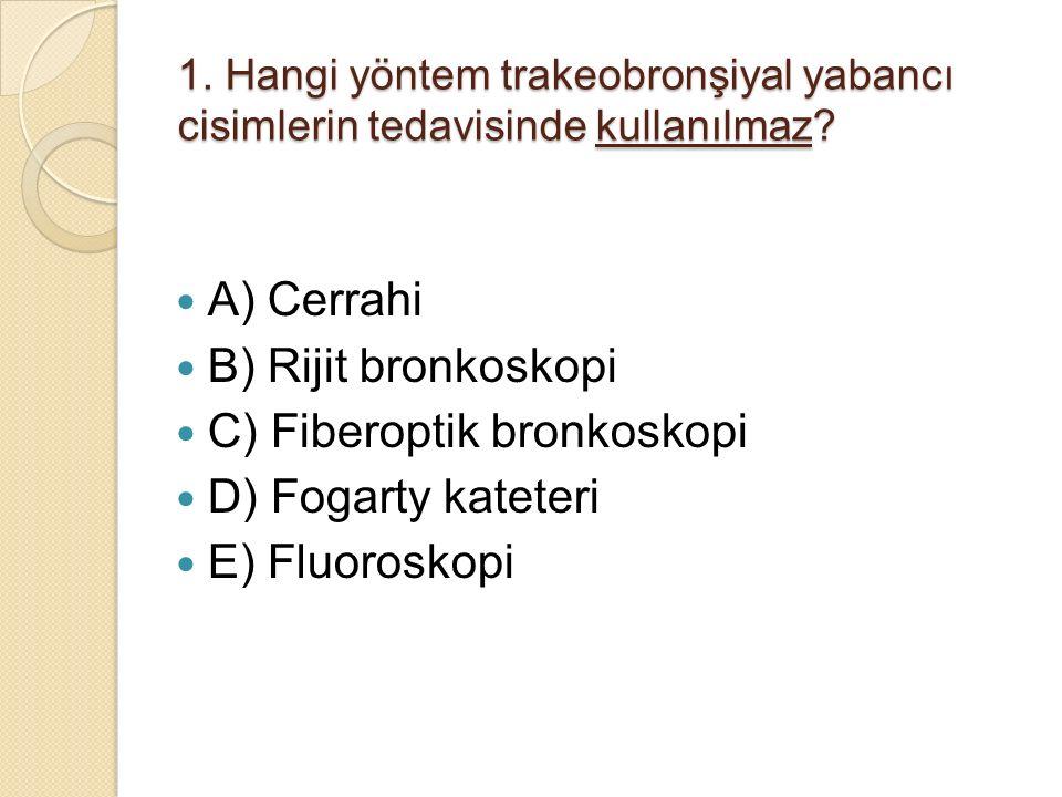 C) Fiberoptik bronkoskopi D) Fogarty kateteri E) Fluoroskopi