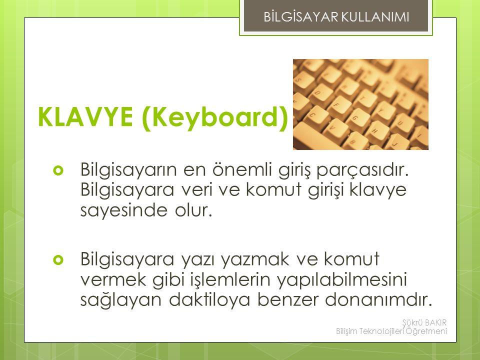BİLGİSAYAR KULLANIMI KLAVYE (Keyboard) Bilgisayarın en önemli giriş parçasıdır. Bilgisayara veri ve komut girişi klavye sayesinde olur.