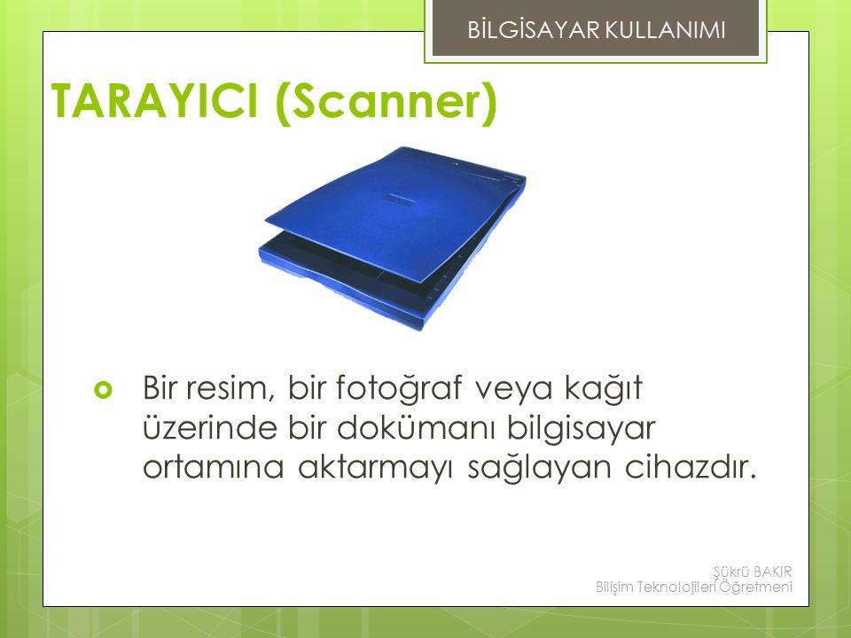 BİLGİSAYAR KULLANIMI TARAYICI (Scanner) Bir resim, bir fotoğraf veya kağıt üzerinde bir dokümanı bilgisayar ortamına aktarmayı sağlayan cihazdır.