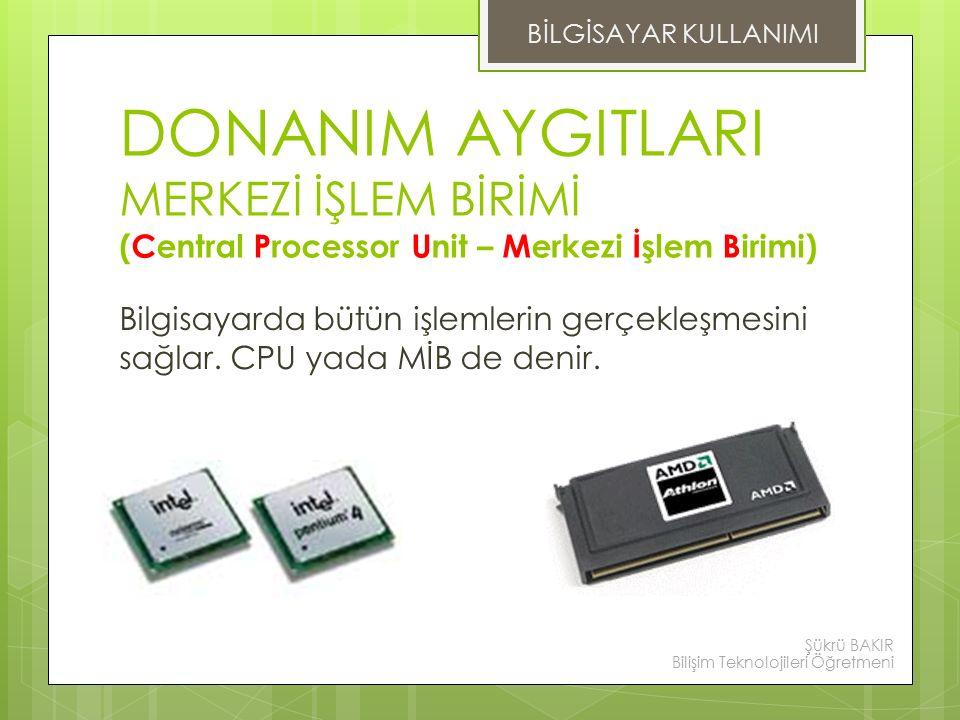 BİLGİSAYAR KULLANIMI DONANIM AYGITLARI MERKEZİ İŞLEM BİRİMİ (Central Processor Unit – Merkezi İşlem Birimi)