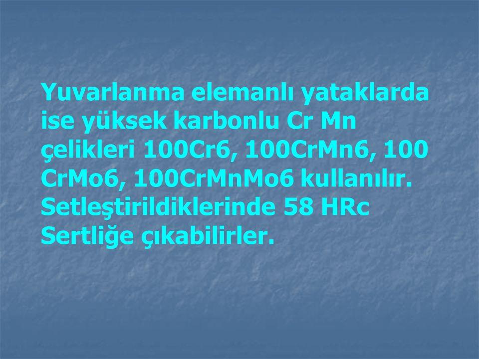 Yuvarlanma elemanlı yataklarda ise yüksek karbonlu Cr Mn çelikleri 100Cr6, 100CrMn6, 100 CrMo6, 100CrMnMo6 kullanılır.