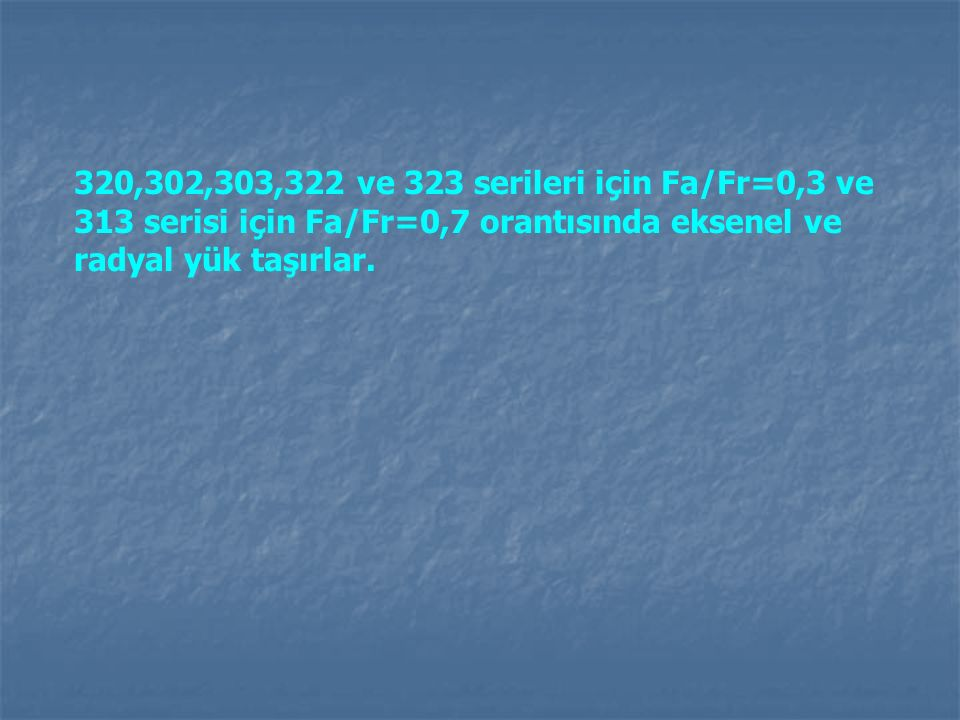 320,302,303,322 ve 323 serileri için Fa/Fr=0,3 ve 313 serisi için Fa/Fr=0,7 orantısında eksenel ve radyal yük taşırlar.